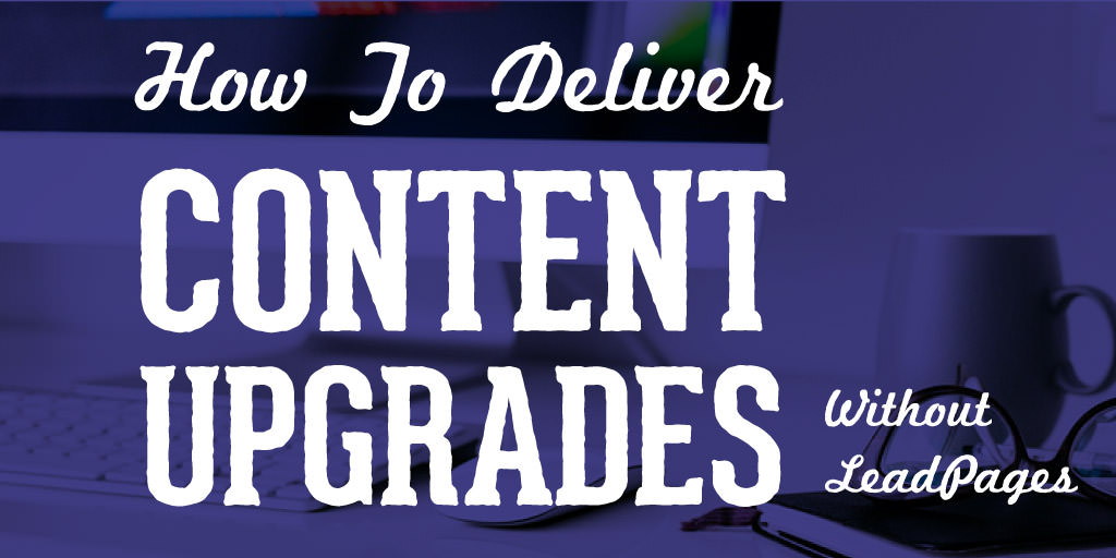 How To Deliver Content Upgrades Without LeadPages For Under $10/Month